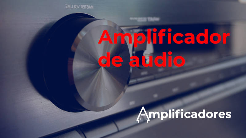 Mejores Amplificador de audio: tipos, potencia y funcionamiento.