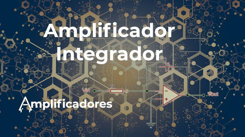 Amplificador integrador ¿Qué es y Cómo funciona?