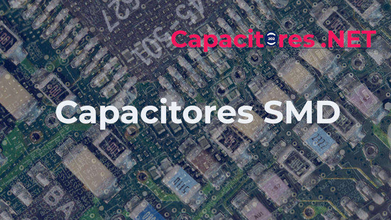 CAPACITORES SMD, LECTURA, USOS Y LOS 3 TIPOS MÁS IMPORTANTES